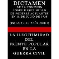 DICTAMEN DE LA COMISION SOBRE ILEGITIMIDAD DE PODERES EN 18 DE JULIO DE 1936 CON APENDICE I (LA ILEGITIMIDAD DEL FRENTE POPULAR EN LA GUERRA CIVIL ESPAÑOLA)